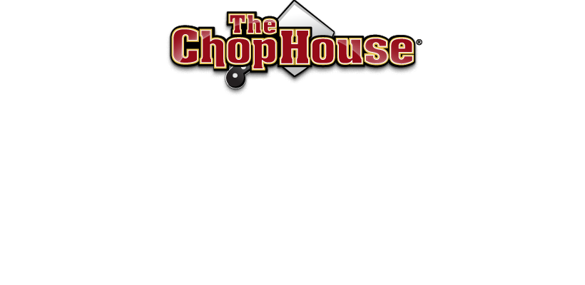 The Chop House® Steakhouse and Casual Dining